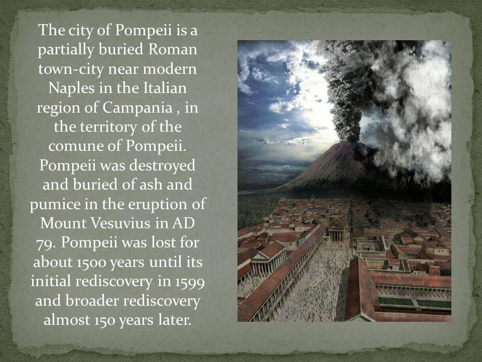 The city of Pompeii is a partially buried Roman town-city near modern Naples in the Italian region of Campania , in the territory of the comune of Pompeii.