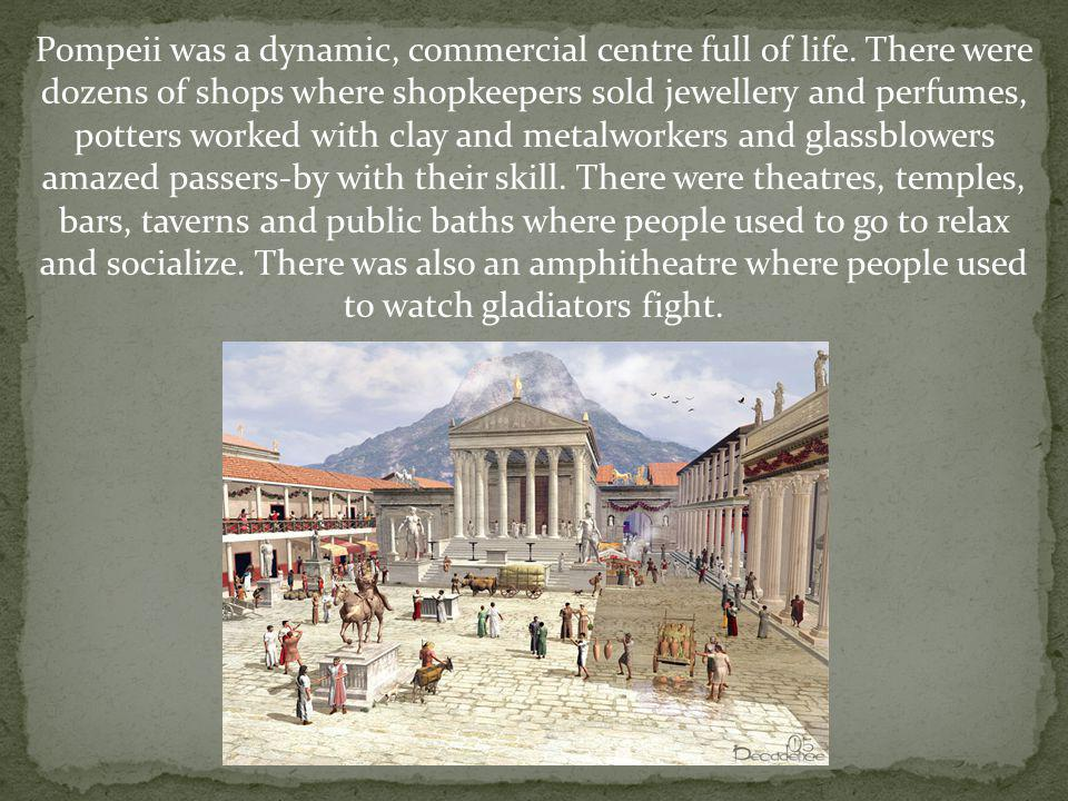 Pompeii was a dynamic, commercial centre full of life