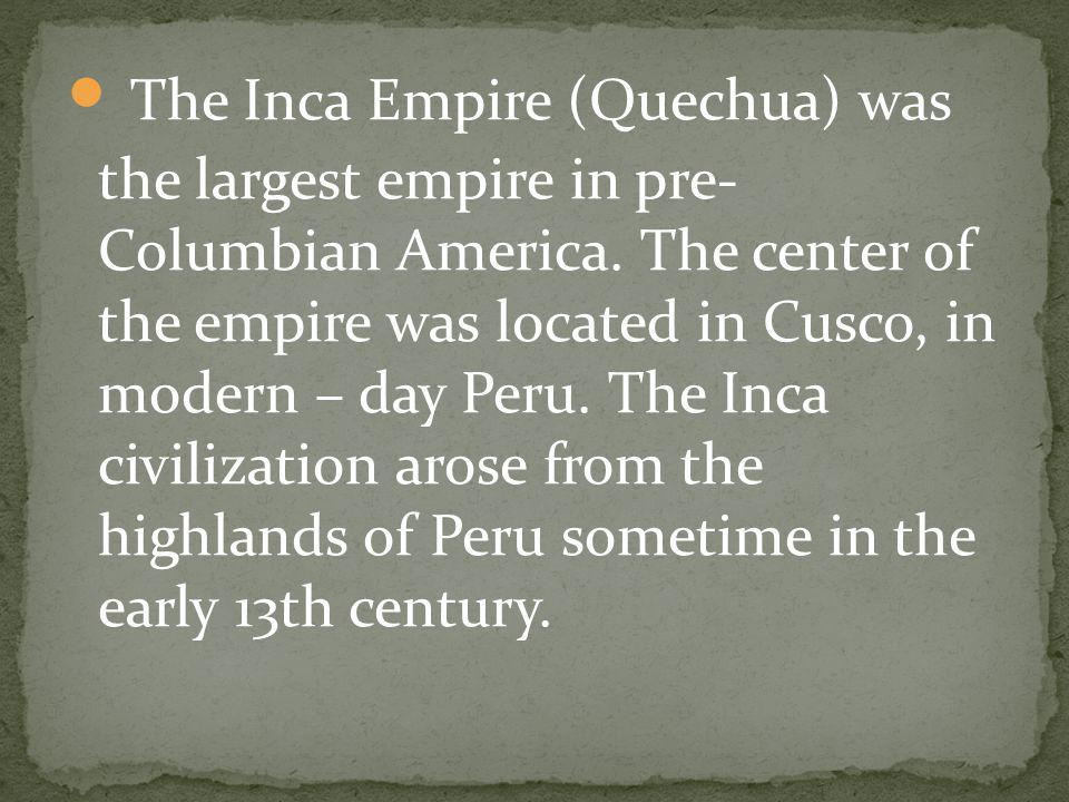The Inca Empire (Quechua) was the largest empire in pre- Columbian America.