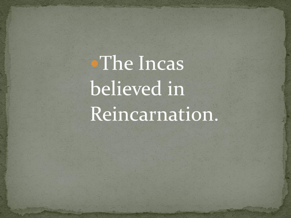 The Incas believed in Reincarnation.
