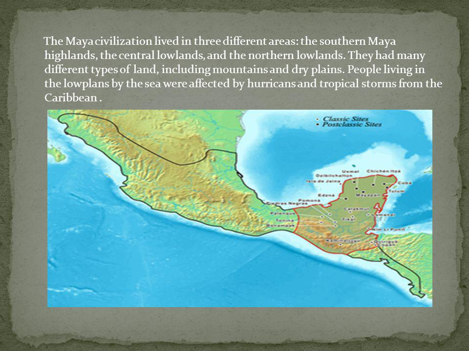 The Maya civilization lived in three different areas: the southern Maya highlands, the central lowlands, and the northern lowlands.