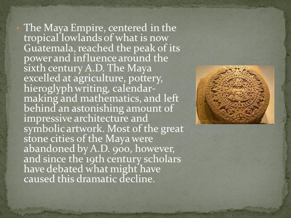 The Maya Empire, centered in the tropical lowlands of what is now Guatemala, reached the peak of its power and influence around the sixth century A.D.