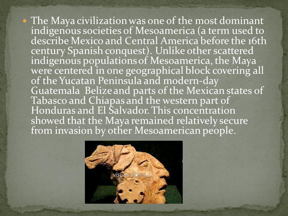 The Maya civilization was one of the most dominant indigenous societies of Mesoamerica (a term used to describe Mexico and Central America before the 16th century Spanish conquest).