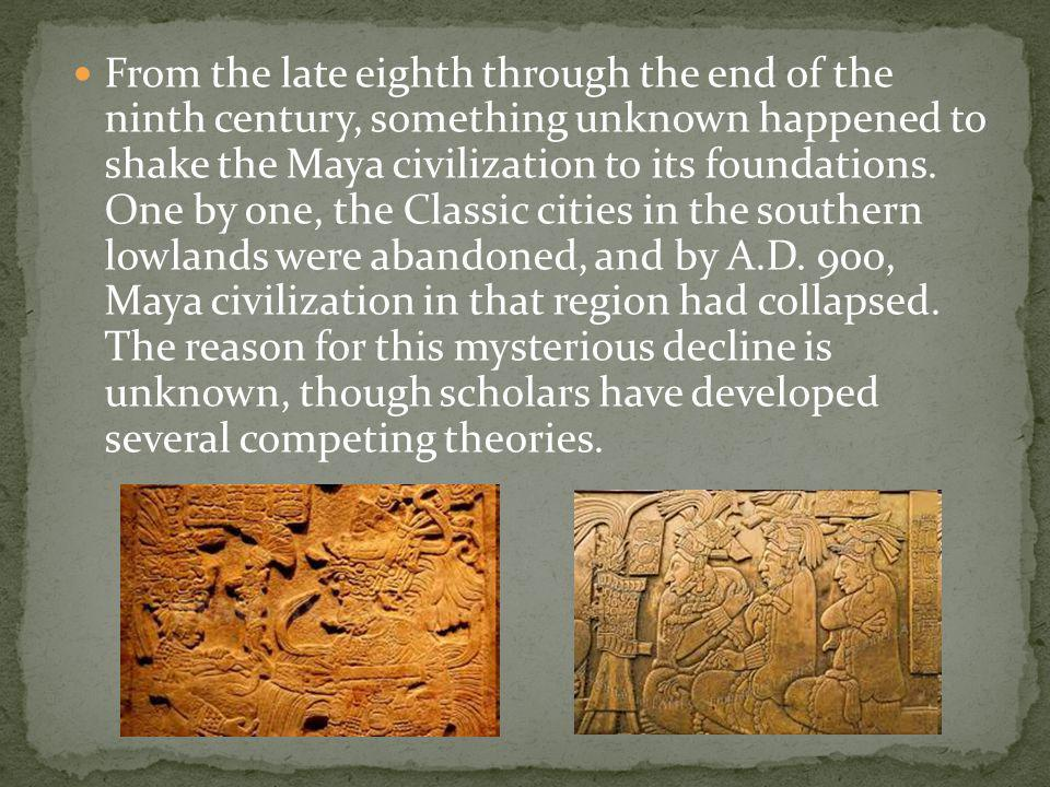 From the late eighth through the end of the ninth century, something unknown happened to shake the Maya civilization to its foundations.