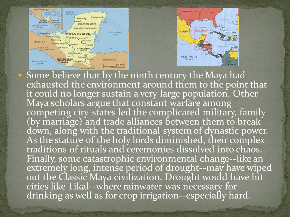 Some believe that by the ninth century the Maya had exhausted the environment around them to the point that it could no longer sustain a very large population.