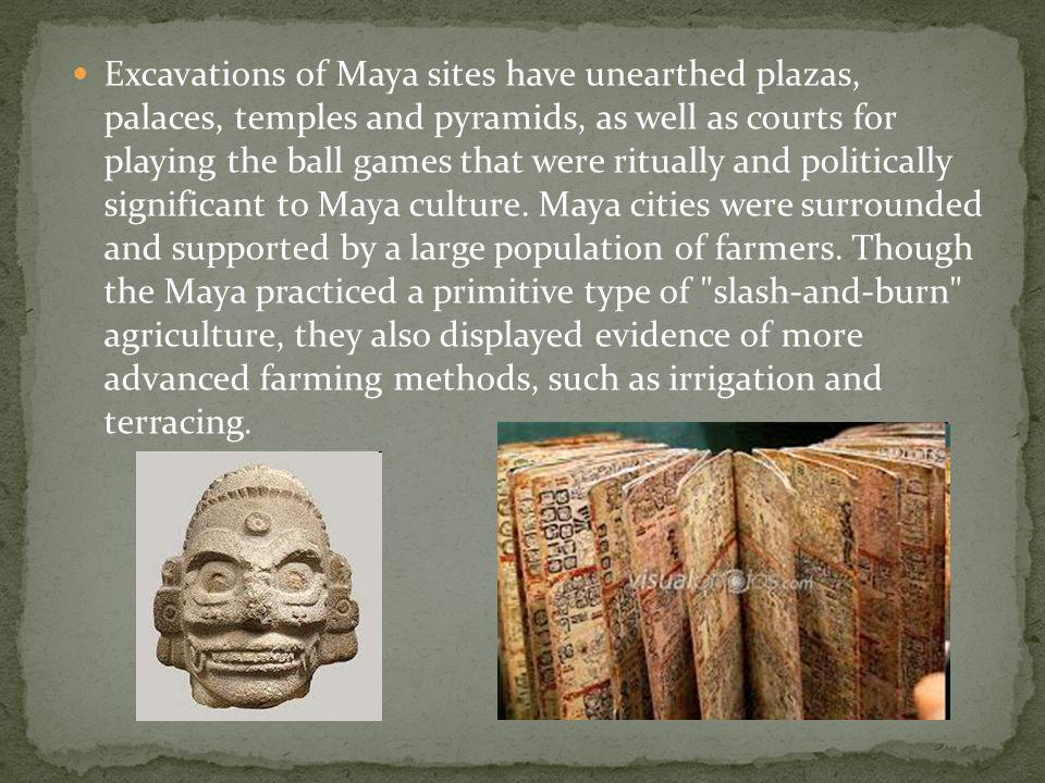 Excavations of Maya sites have unearthed plazas, palaces, temples and pyramids, as well as courts for playing the ball games that were ritually and politically significant to Maya culture.