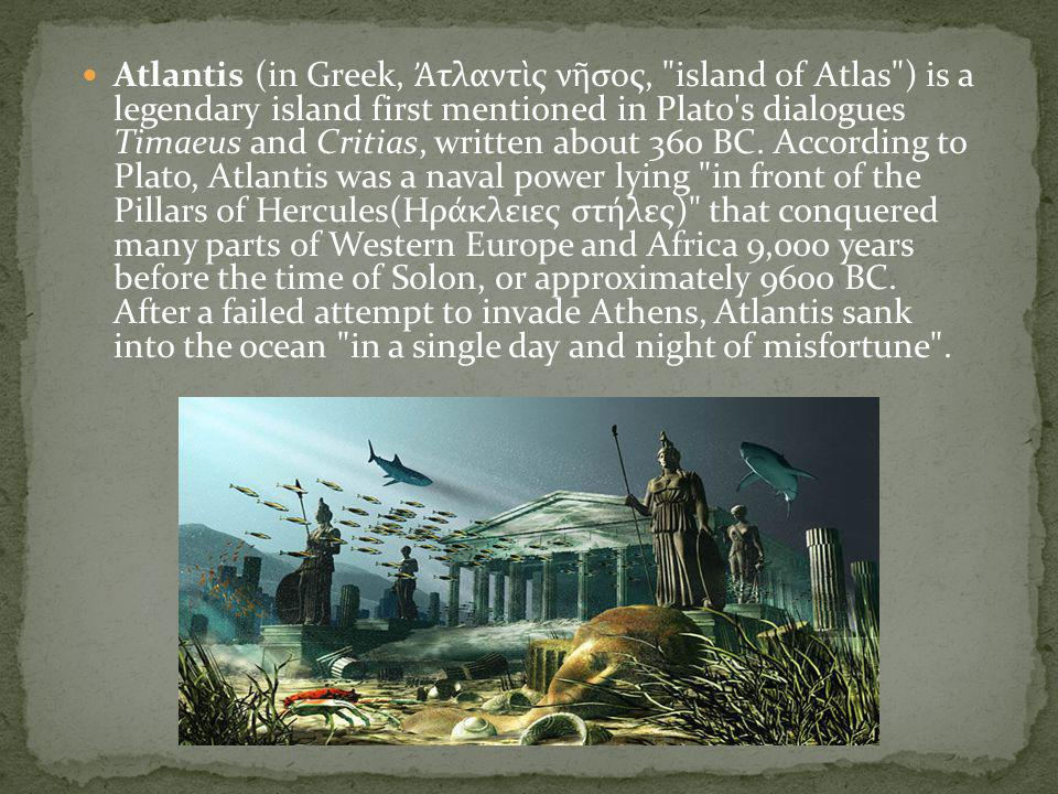 Atlantis (in Greek, Ἀτλαντὶς νῆσος, island of Atlas ) is a legendary island first mentioned in Plato s dialogues Timaeus and Critias, written about 360 BC.
