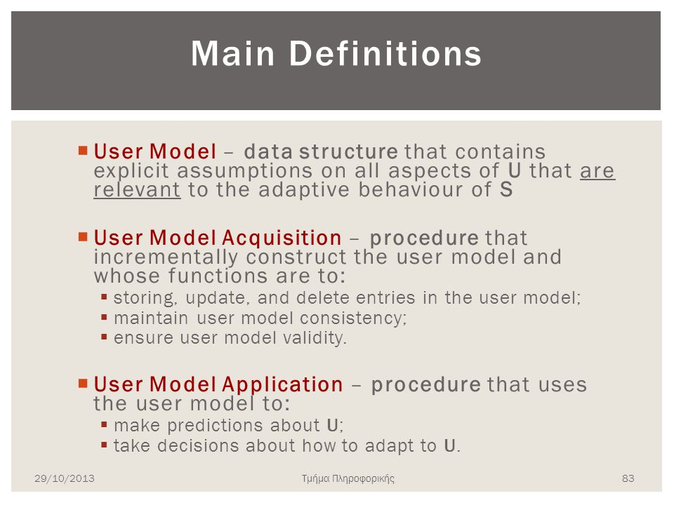 Main Definitions User Model – data structure that contains explicit assumptions on all aspects of U that are relevant to the adaptive behaviour of S.