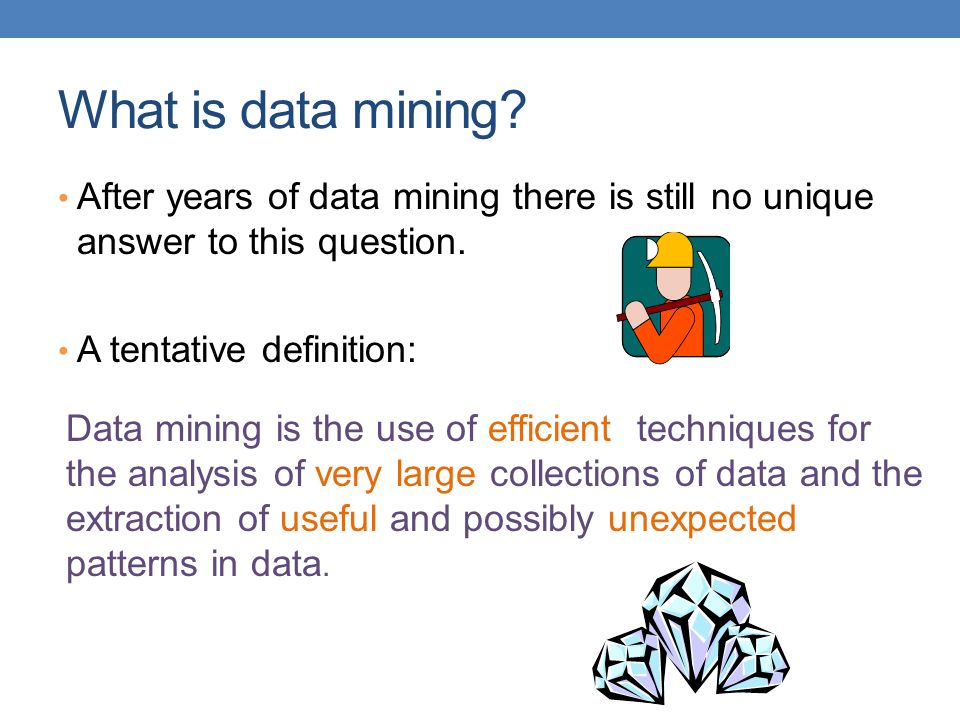 What is data mining After years of data mining there is still no unique answer to this question. A tentative definition: