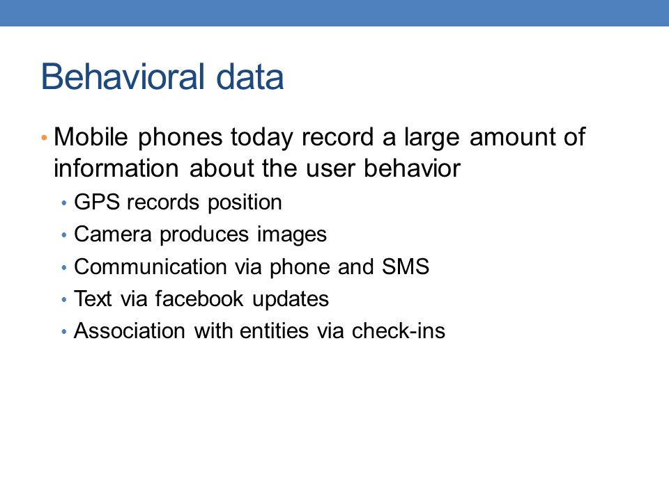 Behavioral data Mobile phones today record a large amount of information about the user behavior. GPS records position.