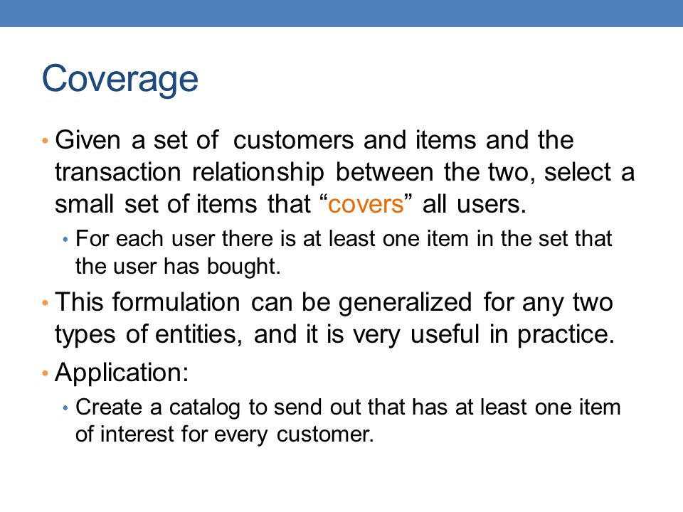Coverage Given a set of customers and items and the transaction relationship between the two, select a small set of items that covers all users.