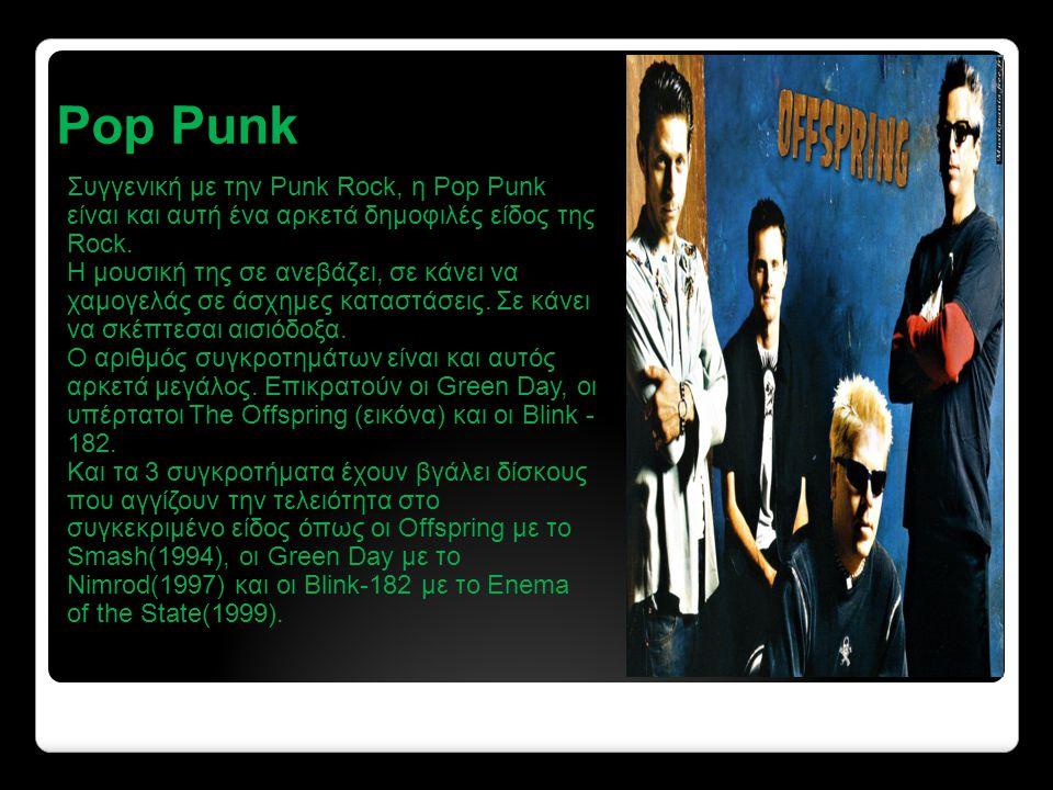 Pop Punk Συγγενική με την Punk Rock, η Pop Punk είναι και αυτή ένα αρκετά δημοφιλές είδος της Rock.