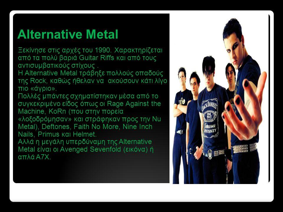 Alternative Metal Ξεκίνησε στις αρχές του 1990. Χαρακτηρίζεται από τα πολύ βαριά Guitar Riffs και από τους αντισυμβατικούς στίχους .