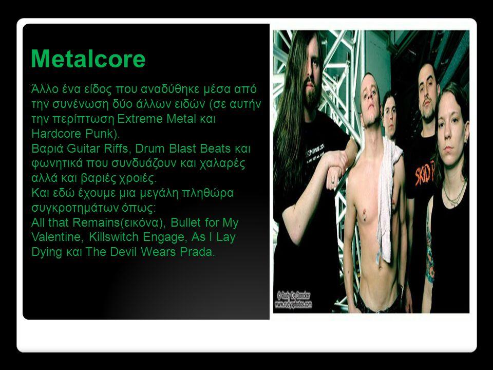 Metalcore Άλλο ένα είδος που αναδύθηκε μέσα από την συνένωση δύο άλλων ειδών (σε αυτήν την περίπτωση Extreme Metal και Hardcore Punk).