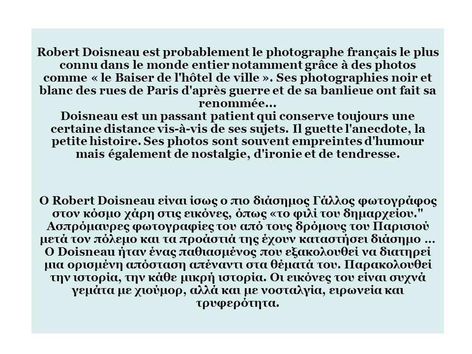 Robert Doisneau est probablement le photographe français le plus connu dans le monde entier notamment grâce à des photos comme « le Baiser de l hôtel de ville ». Ses photographies noir et blanc des rues de Paris d après guerre et de sa banlieue ont fait sa renommée... Doisneau est un passant patient qui conserve toujours une certaine distance vis-à-vis de ses sujets. Il guette l anecdote, la petite histoire. Ses photos sont souvent empreintes d humour mais également de nostalgie, d ironie et de tendresse.
