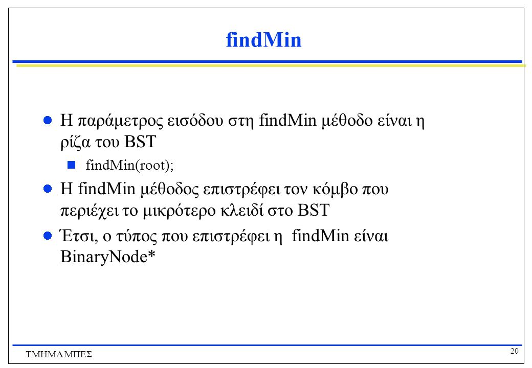 findMin Η παράμετρος εισόδου στη findMin μέθοδο είναι η ρίζα του BST