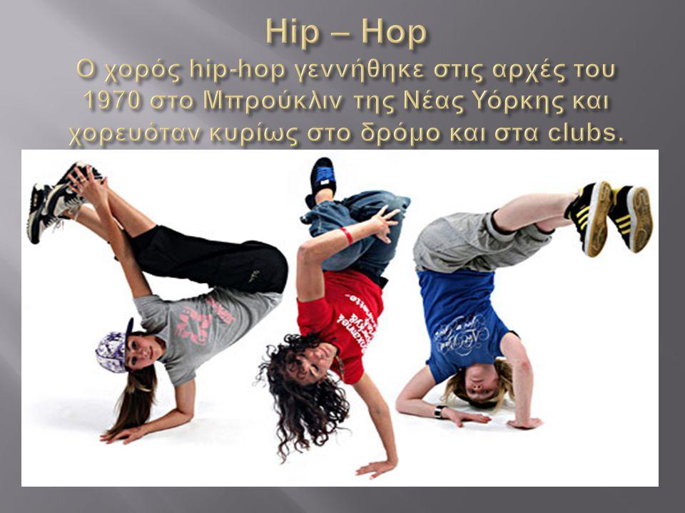 Hip – Hop Ο χορός hip-hop γεννήθηκε στις αρχές του 1970 στο Μπρούκλιν της Νέας Υόρκης και χορευόταν κυρίως στο δρόμο και στα clubs.