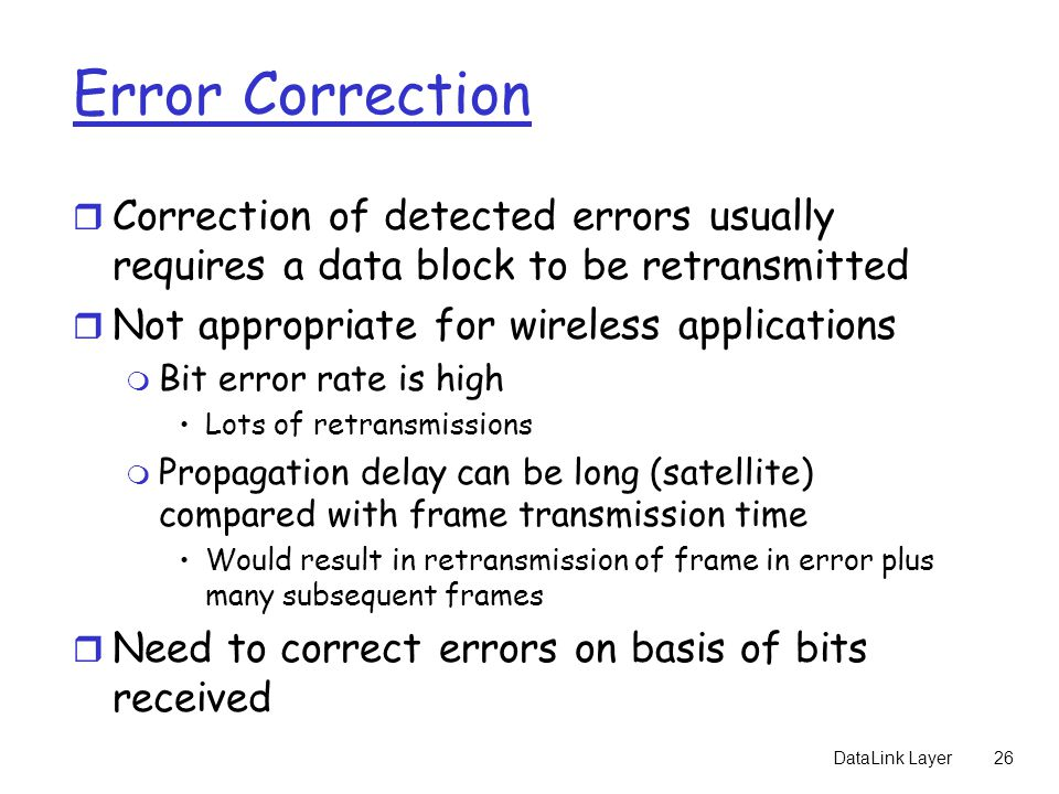 Error Correction Correction of detected errors usually requires a data block to be retransmitted. Not appropriate for wireless applications.