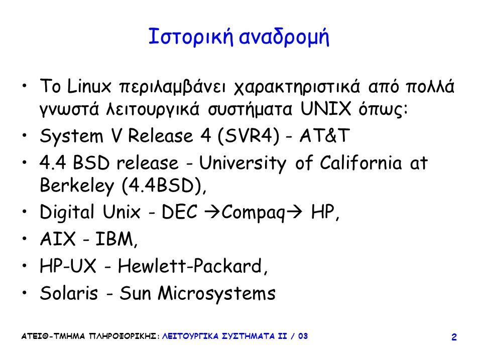 Ιστορική αναδρομή Το Linux περιλαμβάνει χαρακτηριστικά από πολλά γνωστά λειτουργικά συστήματα UNIX όπως: