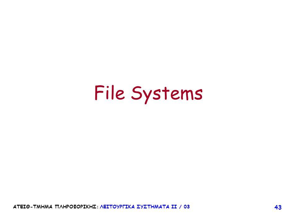 File Systems ΑΤΕΙΘ-ΤΜΗΜΑ ΠΛΗΡΟΦΟΡΙΚΗΣ: ΛΕΙΤΟΥΡΓΙΚΑ ΣΥΣΤΗΜΑΤΑ ΙΙ / 03
