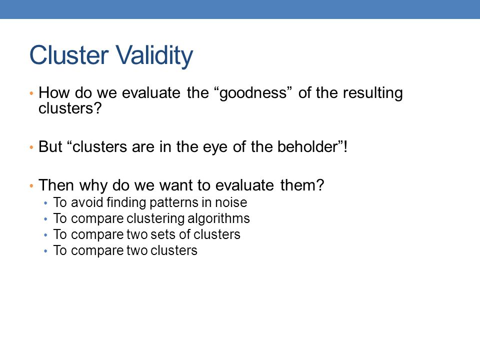Cluster Validity How do we evaluate the goodness of the resulting clusters But clusters are in the eye of the beholder !
