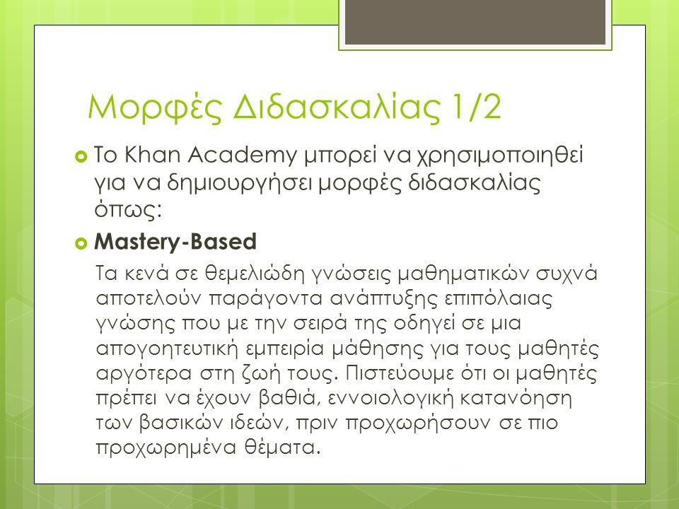 Μορφές Διδασκαλίας 1/2 Το Khan Academy μπορεί να χρησιμοποιηθεί για να δημιουργήσει μορφές διδασκαλίας όπως:
