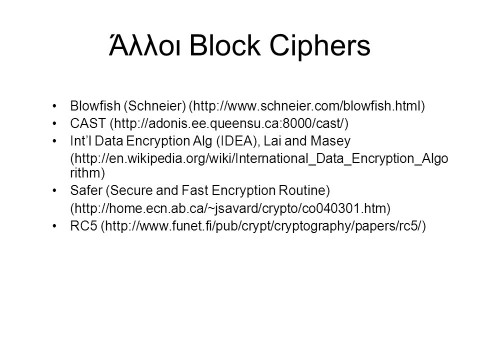 Άλλοι Block Ciphers Blowfish (Schneier) (http://www.schneier.com/blowfish.html) CAST (http://adonis.ee.queensu.ca:8000/cast/)