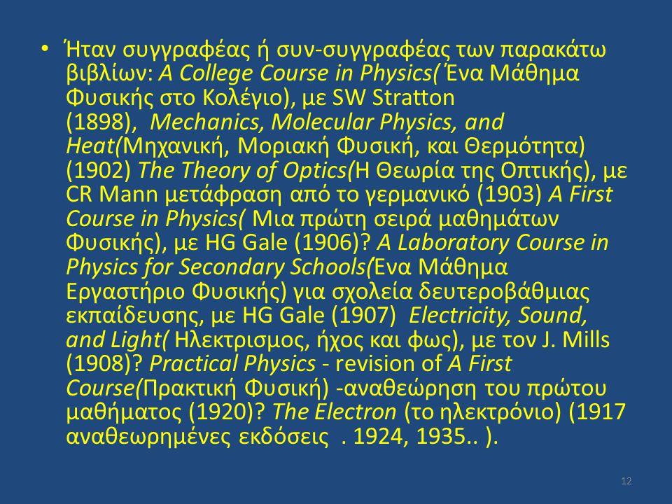 Ήταν συγγραφέας ή συν-συγγραφέας των παρακάτω βιβλίων: A College Course in Physics( Ένα Μάθημα Φυσικής στο Κολέγιο), με SW Stratton (1898), Mechanics, Molecular Physics, and Heat(Μηχανική, Μοριακή Φυσική, και Θερμότητα) (1902) The Theory of Optics(Η Θεωρία της Οπτικής), με CR Mann μετάφραση από το γερμανικό (1903) A First Course in Physics( Μια πρώτη σειρά μαθημάτων Φυσικής), με HG Gale (1906).
