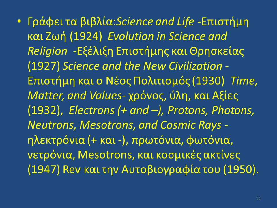 Γράφει τα βιβλία:Science and Life -Επιστήμη και Ζωή (1924) Evolution in Science and Religion -Εξέλιξη Επιστήμης και Θρησκείας (1927) Science and the New Civilization - Επιστήμη και ο Νέος Πολιτισμός (1930) Time, Matter, and Values- χρόνος, ύλη, και Αξίες (1932), Electrons (+ and –), Protons, Photons, Neutrons, Mesotrons, and Cosmic Rays -ηλεκτρόνια (+ και -), πρωτόνια, φωτόνια, νετρόνια, Mesotrons, και κοσμικές ακτίνες (1947) Rev και την Αυτοβιογραφία του (1950).