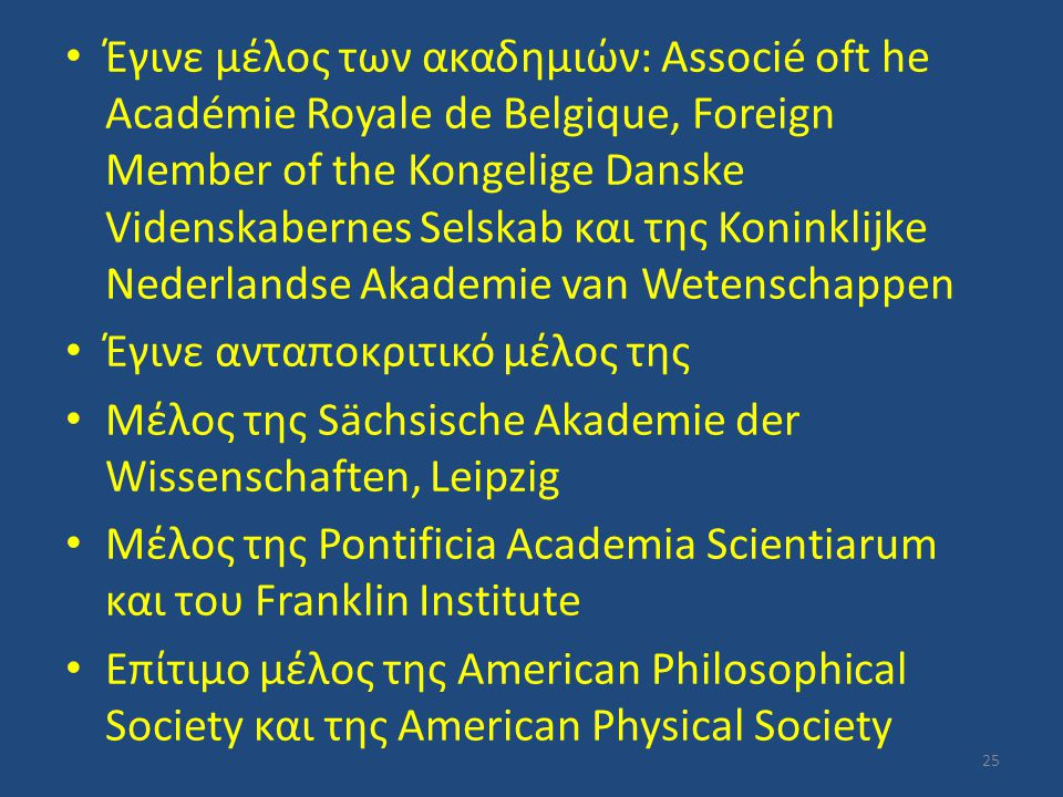 Έγινε μέλος των ακαδημιών: Associé oft he Académie Royale de Belgique, Foreign Member of the Kongelige Danske Videnskabernes Selskab και της Koninklijke Nederlandse Akademie van Wetenschappen