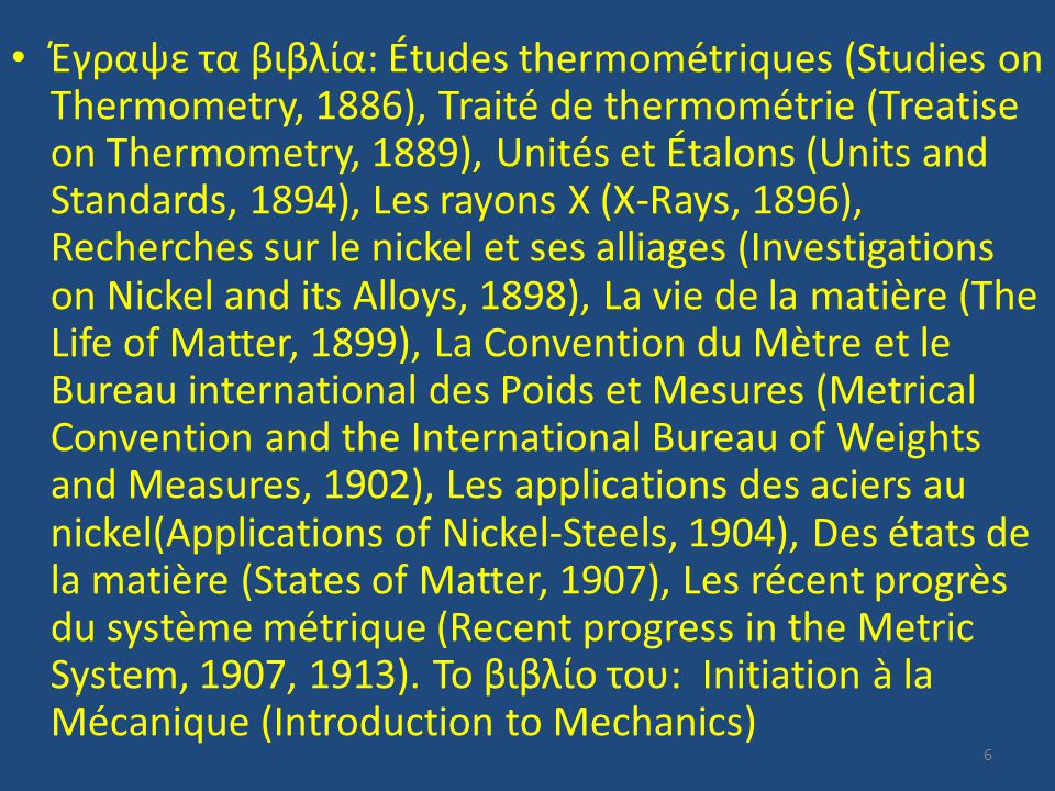 Έγραψε τα βιβλία: Études thermométriques (Studies on Thermometry, 1886), Traité de thermométrie (Treatise on Thermometry, 1889), Unités et Étalons (Units and Standards, 1894), Les rayons X (X-Rays, 1896), Recherches sur le nickel et ses alliages (Investigations on Nickel and its Alloys, 1898), La vie de la matière (The Life of Matter, 1899), La Convention du Mètre et le Bureau international des Poids et Mesures (Metrical Convention and the International Bureau of Weights and Measures, 1902), Les applications des aciers au nickel(Applications of Nickel-Steels, 1904), Des états de la matière (States of Matter, 1907), Les récent progrès du système métrique (Recent progress in the Metric System, 1907, 1913).