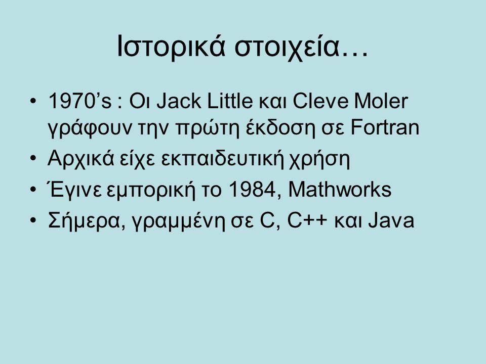 Ιστορικά στοιχεία… 1970's : Οι Jack Little και Cleve Moler γράφουν την πρώτη έκδοση σε Fortran. Αρχικά είχε εκπαιδευτική χρήση.