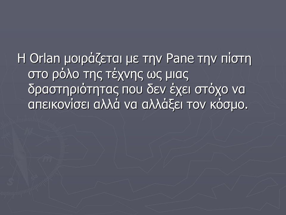 Η Orlan μοιράζεται με την Pane την πίστη στο ρόλο της τέχνης ως μιας δραστηριότητας που δεν έχει στόχο να απεικονίσει αλλά να αλλάξει τον κόσμο.