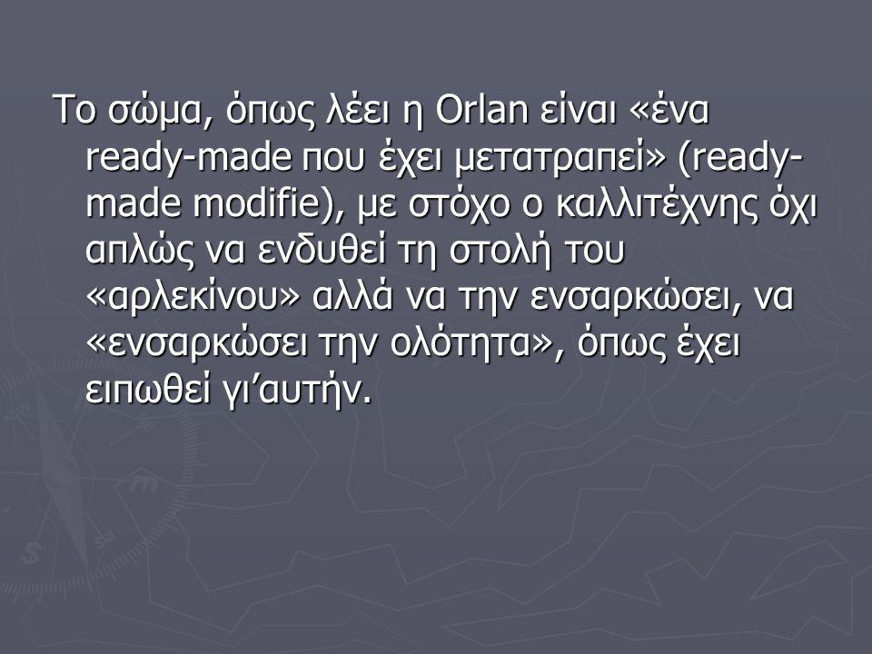 Το σώμα, όπως λέει η Orlan είναι «ένα ready-made που έχει μετατραπεί» (ready-made modifie), με στόχο ο καλλιτέχνης όχι απλώς να ενδυθεί τη στολή του «αρλεκίνου» αλλά να την ενσαρκώσει, να «ενσαρκώσει την ολότητα», όπως έχει ειπωθεί γι'αυτήν.