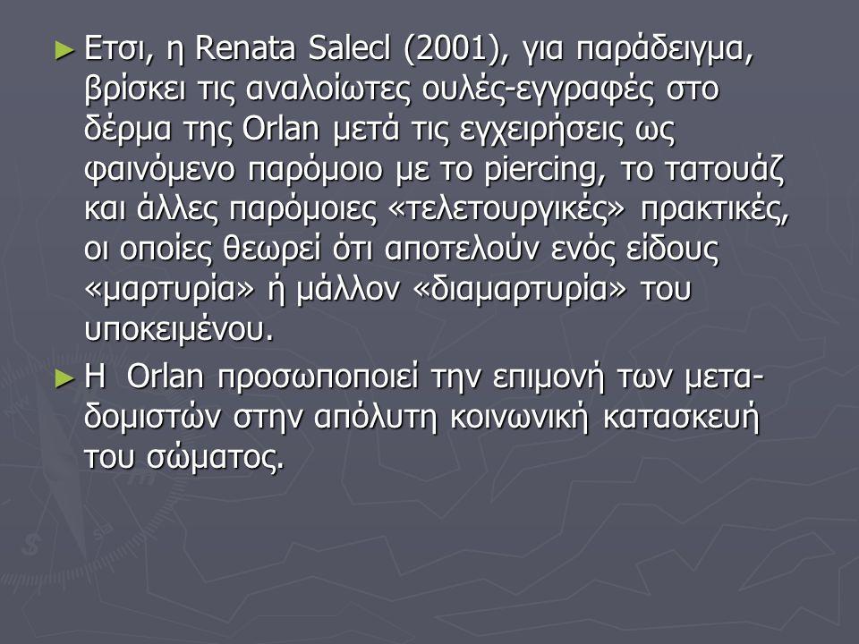 Ετσι, η Renata Salecl (2001), για παράδειγμα, βρίσκει τις αναλοίωτες ουλές-εγγραφές στο δέρμα της Orlan μετά τις εγχειρήσεις ως φαινόμενο παρόμοιο με το piercing, το τατουάζ και άλλες παρόμοιες «τελετουργικές» πρακτικές, οι οποίες θεωρεί ότι αποτελούν ενός είδους «μαρτυρία» ή μάλλον «διαμαρτυρία» του υποκειμένου.