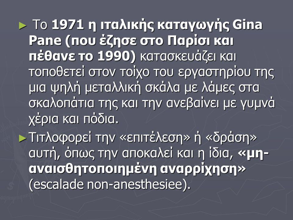 Το 1971 η ιταλικής καταγωγής Gina Pane (που έζησε στο Παρίσι και πέθανε το 1990) κατασκευάζει και τοποθετεί στον τοίχο του εργαστηρίου της μια ψηλή μεταλλική σκάλα με λάμες στα σκαλοπάτια της και την ανεβαίνει με γυμνά χέρια και πόδια.