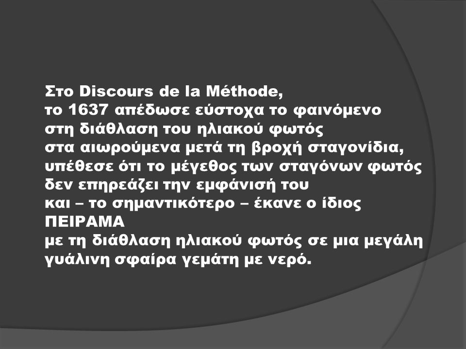 Στο Discours de la Méthode, το 1637 απέδωσε εύστοχα το φαινόμενο στη διάθλαση του ηλιακού φωτός στα αιωρούμενα μετά τη βροχή σταγονίδια, υπέθεσε ότι το μέγεθος των σταγόνων φωτός δεν επηρεάζει την εμφάνισή του και – το σημαντικότερο – έκανε ο ίδιος ΠΕΙΡΑΜΑ με τη διάθλαση ηλιακού φωτός σε μια μεγάλη γυάλινη σφαίρα γεμάτη με νερό.