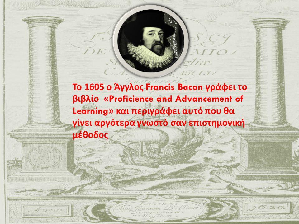 Το 1605 ο Άγγλος Francis Bacon γράφει το βιβλίο «Proficience and Advancement of Learning» και περιγράφει αυτό που θα γίνει αργότερα γνωστό σαν επιστημονική μέθοδος