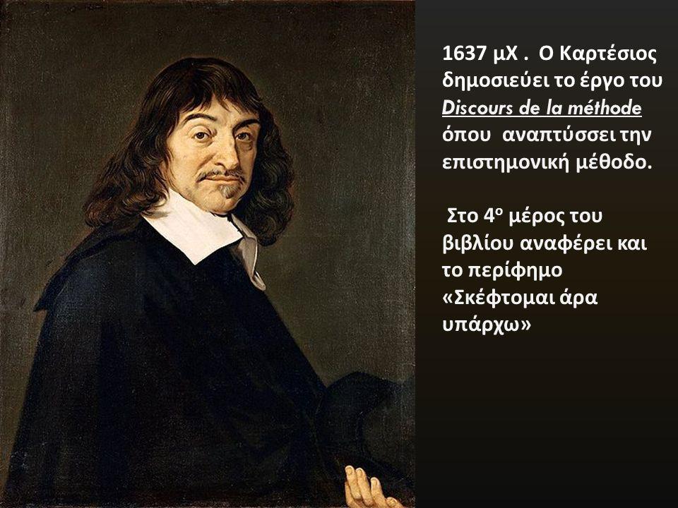 1637 μΧ . Ο Καρτέσιος δημοσιεύει το έργο του Discours de la méthode όπου αναπτύσσει την επιστημονική μέθοδο.