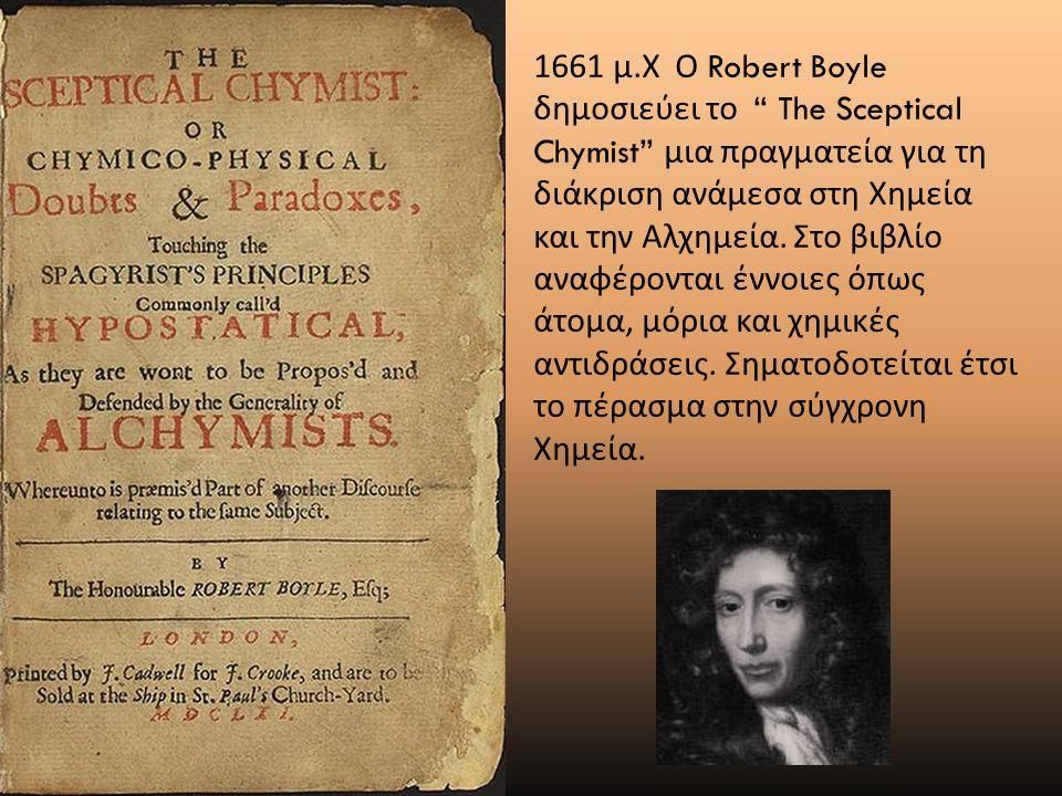 1661 μ.Χ Ο Robert Boyle δημοσιεύει το The Sceptical Chymist μια πραγματεία για τη διάκριση ανάμεσα στη Χημεία και την Αλχημεία.