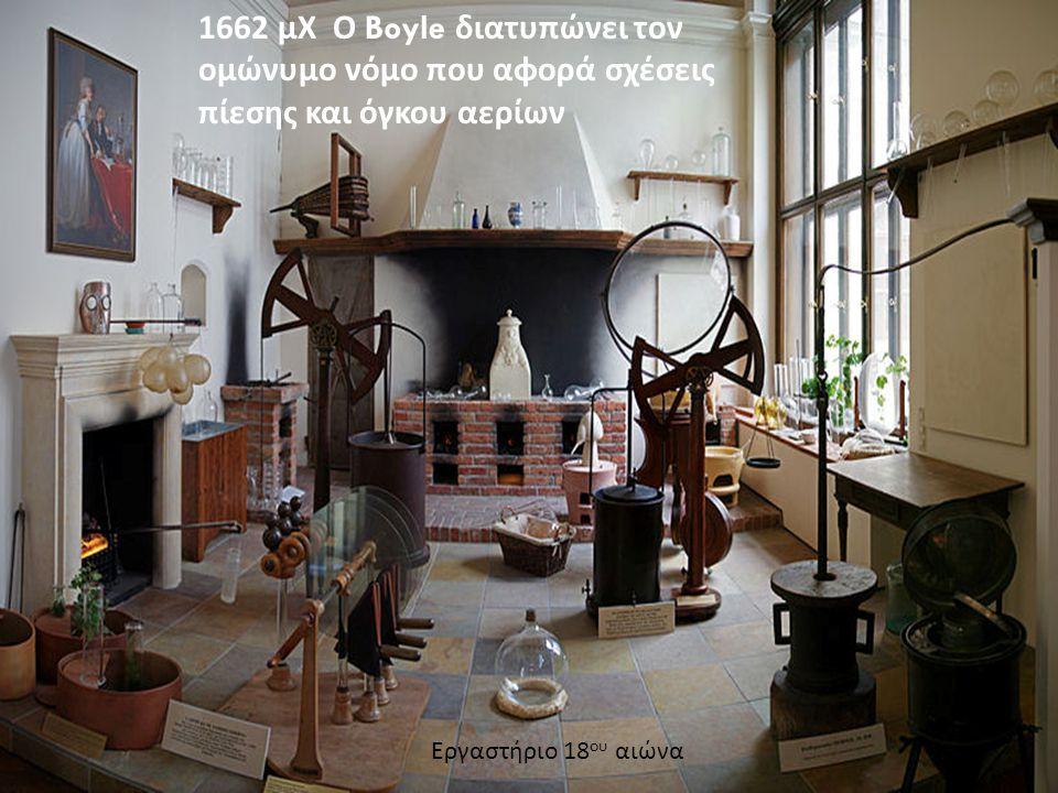 1662 μΧ Ο Boyle διατυπώνει τον ομώνυμο νόμο που αφορά σχέσεις πίεσης και όγκου αερίων