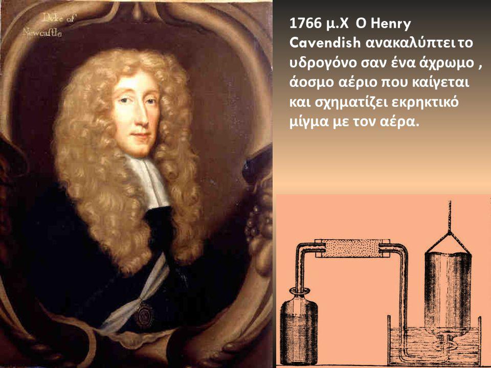 1766 μ.Χ Ο Ηenry Cavendish ανακαλύπτει το υδρογόνο σαν ένα άχρωμο , άοσμο αέριο που καίγεται και σχηματίζει εκρηκτικό μίγμα με τον αέρα.