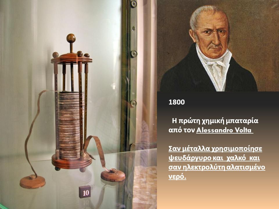 1800 Η πρώτη χημική μπαταρία από τον Alessandro Volta Σαν μέταλλα χρησιμοποίησε ψευδάργυρο και χαλκό και σαν ηλεκτρολύτη αλατισμένο νερό.