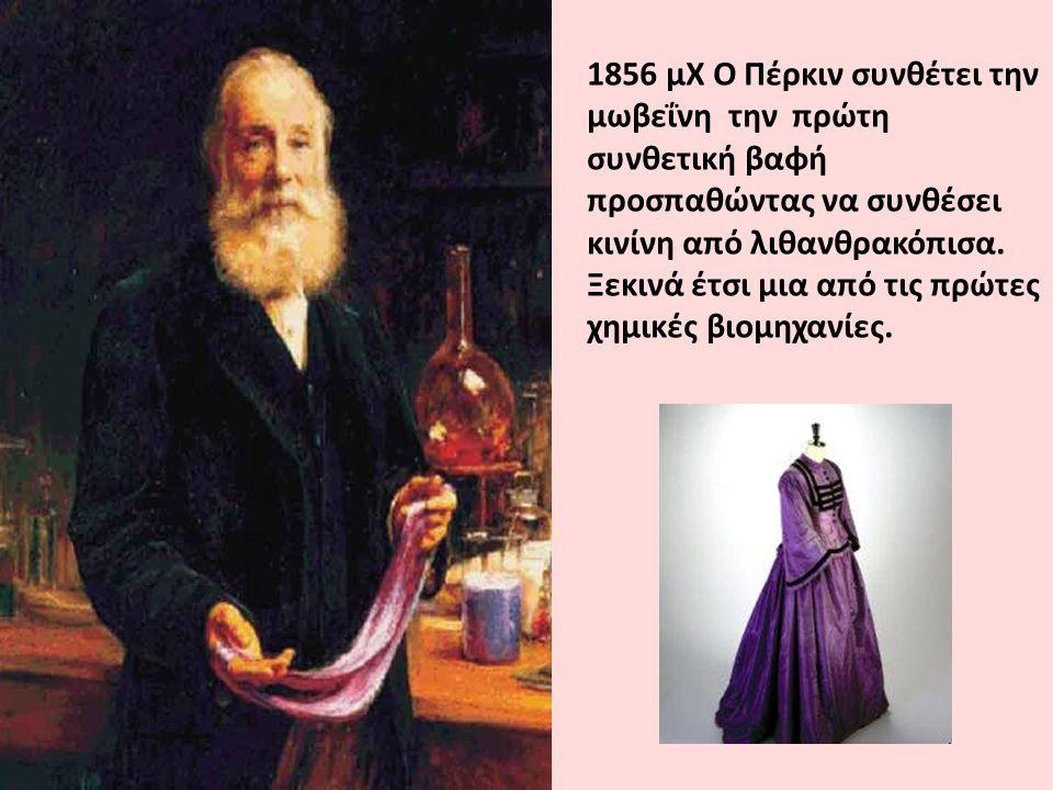 1856 μΧ Ο Πέρκιν συνθέτει την μωβεΐνη την πρώτη συνθετική βαφή προσπαθώντας να συνθέσει κινίνη από λιθανθρακόπισα.