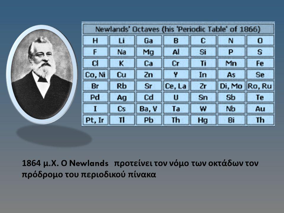 1864 μ.Χ. Ο Newlands προτείνει τον νόμο των οκτάδων τον πρόδρομο του περιοδικού πίνακα
