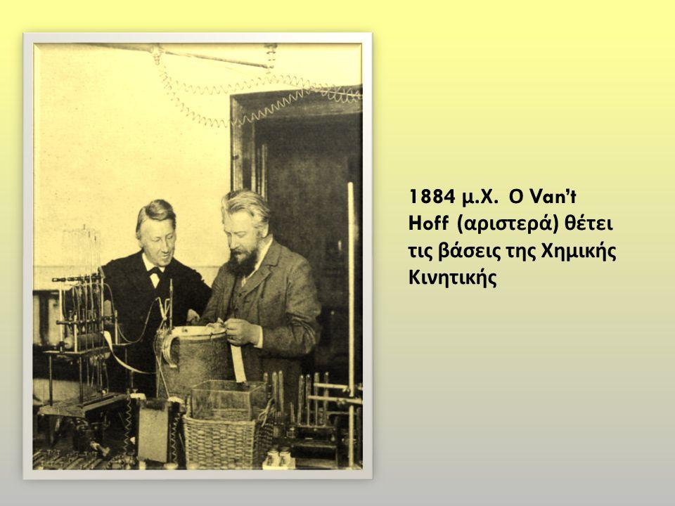 1884 μ.Χ. Ο Van't Hoff (αριστερά) θέτει τις βάσεις της Χημικής Κινητικής