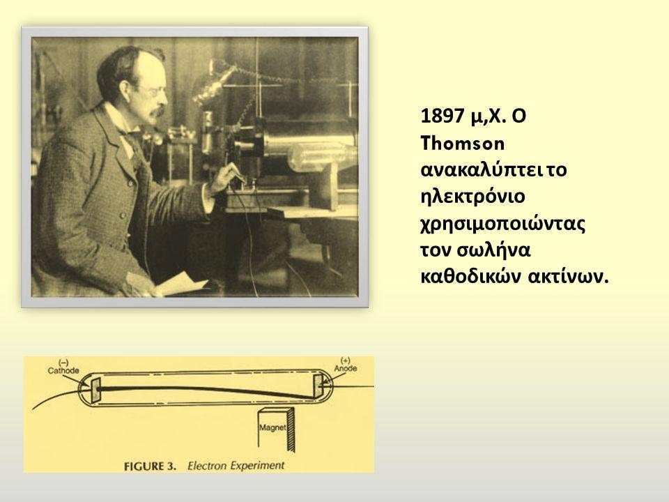 1897 μ,Χ. Ο Thomson ανακαλύπτει το ηλεκτρόνιο χρησιμοποιώντας τον σωλήνα καθοδικών ακτίνων.