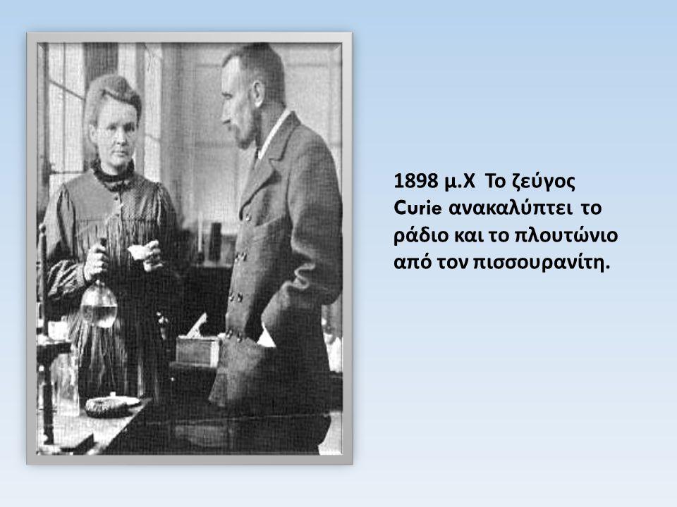 1898 μ.Χ Το ζεύγος Curie ανακαλύπτει το ράδιο και το πλουτώνιο από τον πισσουρανίτη.