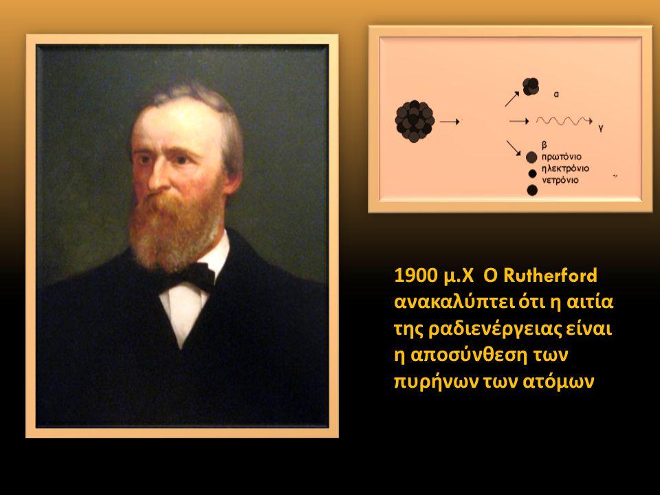 1900 μ.Χ Ο Rutherford ανακαλύπτει ότι η αιτία της ραδιενέργειας είναι η αποσύνθεση των πυρήνων των ατόμων.