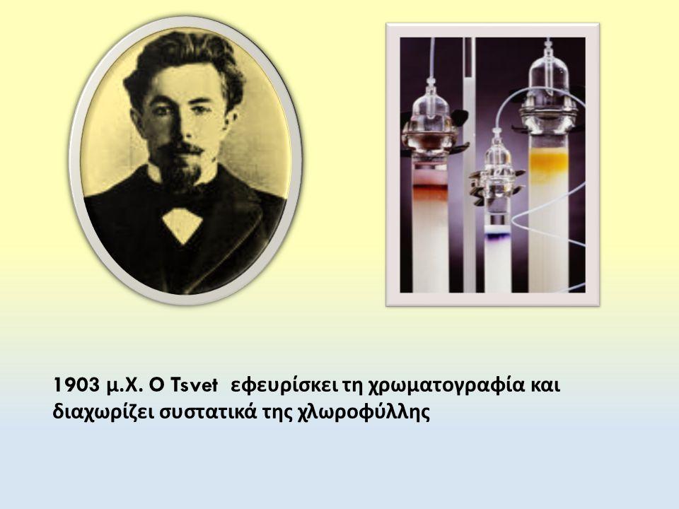 1903 μ.Χ. O Tsvet εφευρίσκει τη χρωματογραφία και διαχωρίζει συστατικά της χλωροφύλλης